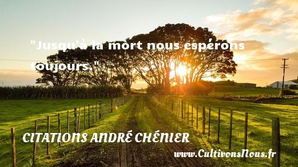 Jusqu à la mort nous espérons toujours. CITATIONS ANDRÉ CHÉNIER - Citations André Chénier