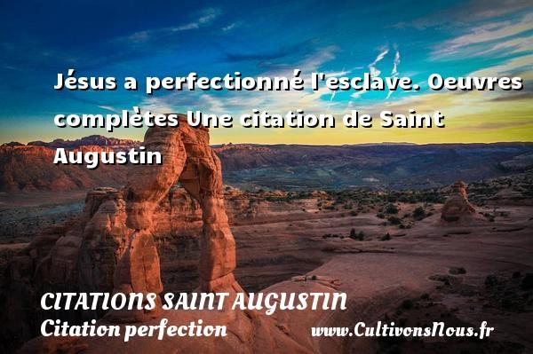 Jésus a perfectionné l esclave. Oeuvres complètes  Une  citation  de Saint Augustin CITATIONS SAINT AUGUSTIN - Citation perfection