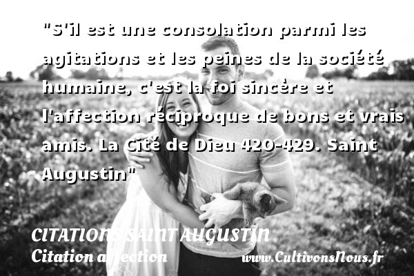 S il est une consolation parmi les agitations et les peines de la société humaine, c est la foi sincère et l affection réciproque de bons et vrais amis.  La Cité de Dieu 420-429. Saint Augustin   Une citation sur l affection CITATIONS SAINT AUGUSTIN - Citation affection