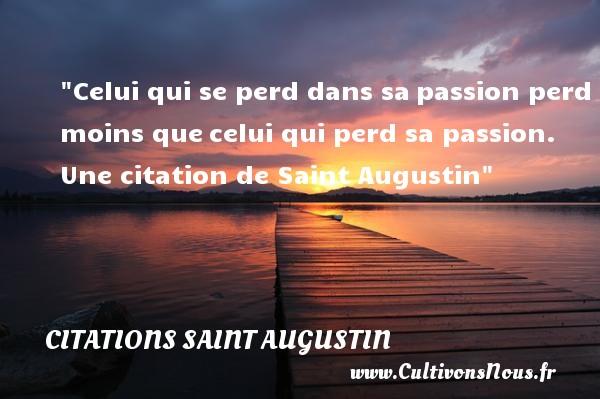 Celui qui se perd dans sapassion perd moins quecelui qui perd sa passion.  Une  citation  de Saint Augustin CITATIONS SAINT AUGUSTIN