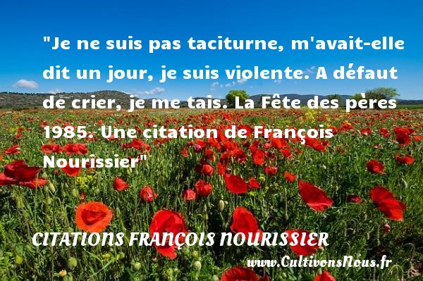 Je ne suis pas taciturne, m avait-elle dit un jour, je suis violente. A défaut de crier, je me tais.  La Fête des pères 1985. Une  citation  de François Nourissier CITATIONS FRANÇOIS NOURISSIER - Citations François Nourissier - Citation fête
