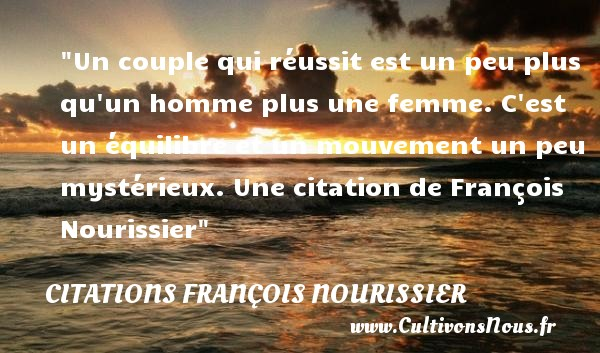 Un couple qui réussit est un peu plus qu un homme plus une femme. C est un équilibre et un mouvement un peu mystérieux.  Une  citation  de François Nourissier CITATIONS FRANÇOIS NOURISSIER - Citations François Nourissier - Citations couple