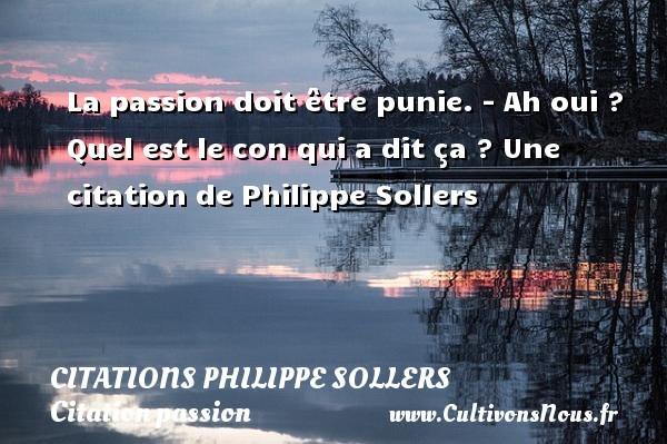 La passion doit être punie.  - Ah oui ? Quel est le con qui a dit ça ?  Une  citation  de Philippe Sollers CITATIONS PHILIPPE SOLLERS - Citation passion