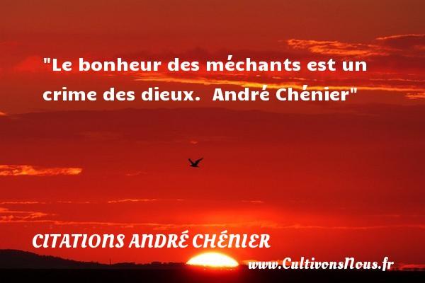 Le bonheur des méchants est un crime des dieux.   André Chénier CITATIONS ANDRÉ CHÉNIER - Citations André Chénier