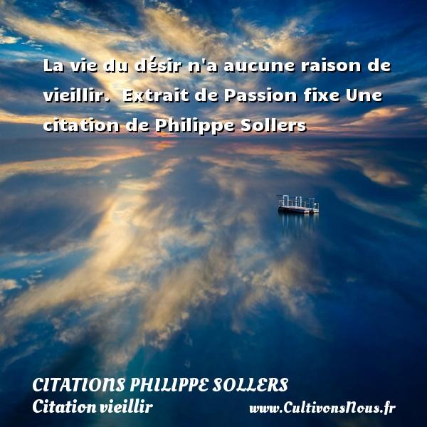 La vie du désir n a aucune raison de vieillir.   Extrait de Passion fixe  Une  citation  de Philippe Sollers CITATIONS PHILIPPE SOLLERS - Citation vieillir