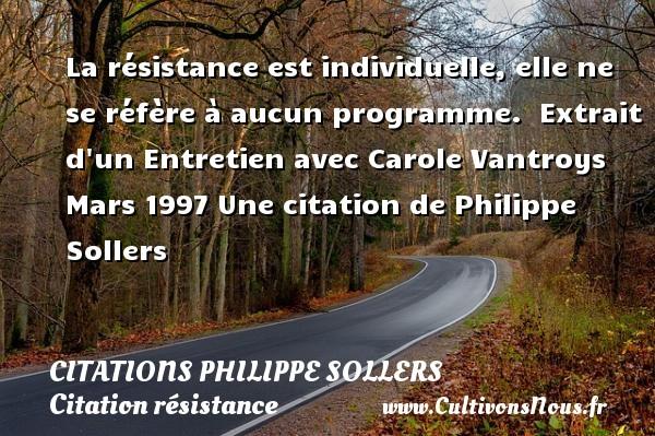 La résistance est individuelle, elle ne se réfère à aucun programme.   Extrait d un Entretien avec Carole Vantroys Mars 1997  Une  citation  de Philippe Sollers CITATIONS PHILIPPE SOLLERS - Citation résistance