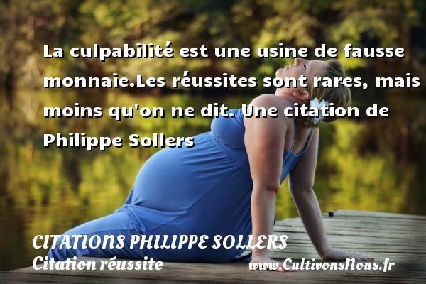 Citations Philippe Sollers - Citation réussite - La culpabilité est une usine de fausse monnaie.Les réussites sont rares, mais moins qu on ne dit.  Une  citation  de Philippe Sollers CITATIONS PHILIPPE SOLLERS
