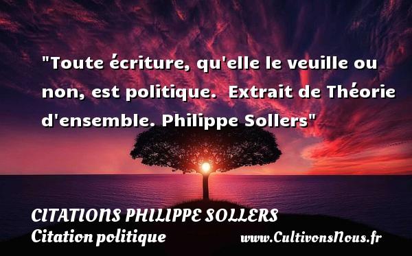 Citations Philippe Sollers - Citation politique - Toute écriture, qu elle le veuille ou non, est politique.   Extrait de Théorie d ensemble. Philippe Sollers   Une citation sur la politique CITATIONS PHILIPPE SOLLERS