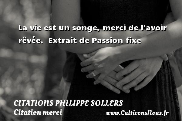 La vie est un songe, merci de l avoir rêvée.   Extrait de Passion fixe   Une citation de Philippe Sollers CITATIONS PHILIPPE SOLLERS - Citation merci