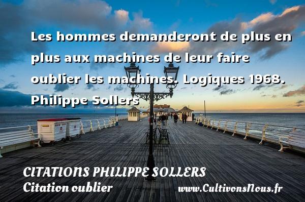 Citations Philippe Sollers - Citation oublier - Les hommes demanderont de plus en plus aux machines de leur faire oublier les machines.  Logiques 1968. Philippe Sollers CITATIONS PHILIPPE SOLLERS