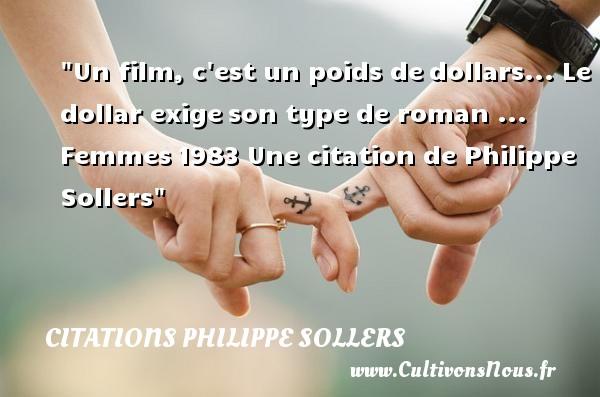 Un film, c est un poids dedollars... Le dollar exigeson type de roman ...  Femmes1983  Une  citation  de Philippe Sollers CITATIONS PHILIPPE SOLLERS