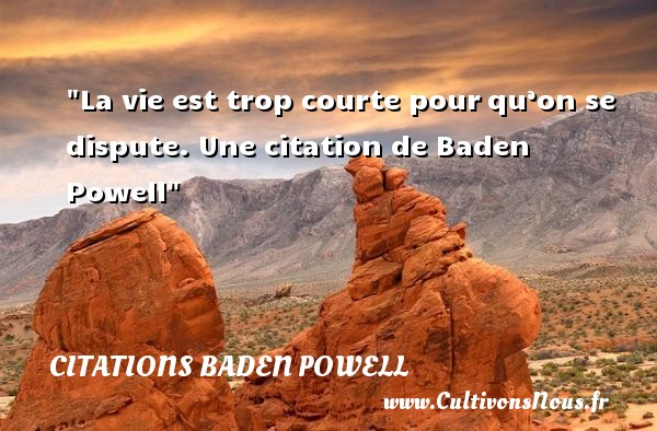 Citations Baden Powell - Citation dispute - La vie est trop courte pour qu'on se dispute.   Baden Powell   Une citation sur la dispute CITATIONS BADEN POWELL