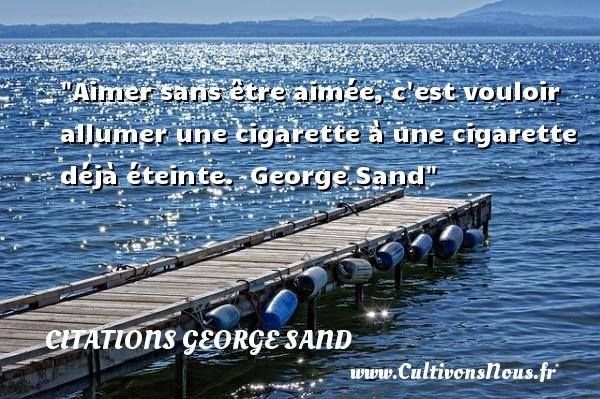 Aimer sans être aimée, c est vouloir allumer une cigarette à une cigarette déjà éteinte.   George Sand   Une citation sur la cigarette CITATIONS GEORGE SAND - Citation cigarette