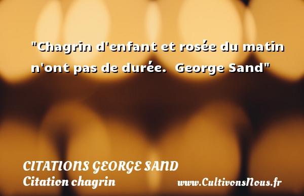 Chagrin d enfant et rosée du matin n ont pas de durée.   George Sand   Une citation sur le chagrin CITATIONS GEORGE SAND - Citation chagrin - Citation matin