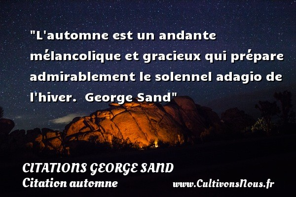 L automne est un andante mélancolique et gracieux qui prépare admirablement le solennel adagio de l hiver.   George Sand   Une citation sur l automne CITATIONS GEORGE SAND - Citation automne