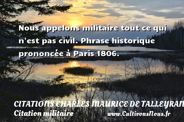 Nous appelons militaire tout ce qui n est pas civil.  Phrase historique prononcée à Paris 1806.      Une citation de Talleyrand CITATIONS CHARLES MAURICE DE TALLEYRAND - Citation militaire