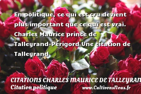Citations - Citations Charles Maurice de Talleyrand - Citation politique - En politique, ce qui est cru devient plus important que ce qui est vrai.  Charles Maurice prince de Talleyrand-Périgord  Une  citation  de Talleyrand CITATIONS CHARLES MAURICE DE TALLEYRAND