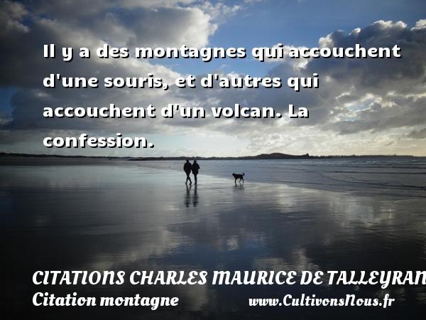 Citations - Citations Charles Maurice de Talleyrand - Citation montagne - Il y a des montagnes qui accouchent d une souris, et d autres qui accouchent d un volcan.  La confession.   Une citation de Talleyrand CITATIONS CHARLES MAURICE DE TALLEYRAND