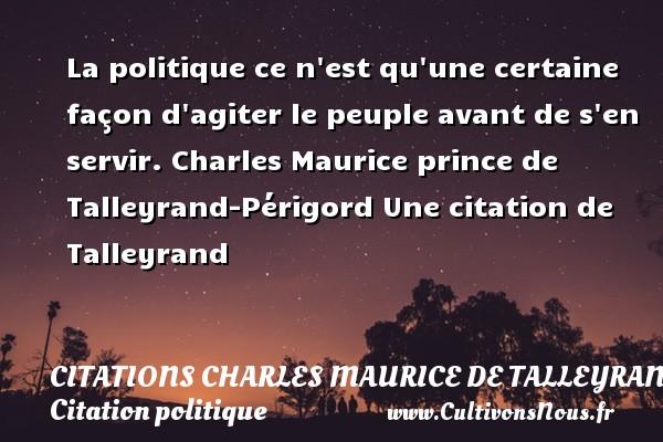 Citations - Citations Charles Maurice de Talleyrand - Citation politique - La politique ce n est qu une certaine façon d agiter le peuple avant de s en servir.  Charles Maurice prince de Talleyrand-Périgord  Une  citation  de Talleyrand CITATIONS CHARLES MAURICE DE TALLEYRAND