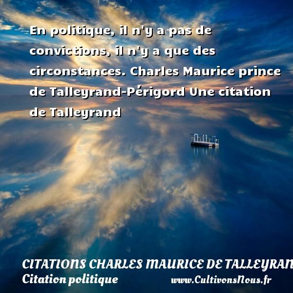 Citations - Citations Charles Maurice de Talleyrand - Citation politique - En politique, il n y a pas de convictions, il n y a que des circonstances.  Charles Maurice prince de Talleyrand-Périgord  Une  citation  de Talleyrand CITATIONS CHARLES MAURICE DE TALLEYRAND