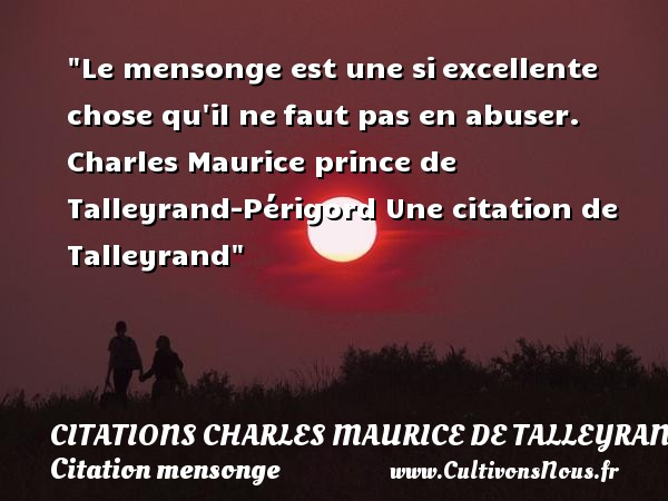 Le mensonge est une si excellente chose qu il ne faut pas en abuser.  Charles Maurice  prince de Talleyrand-Périgord  Une  citation  de Talleyrand CITATIONS CHARLES MAURICE DE TALLEYRAND - Citation mensonge