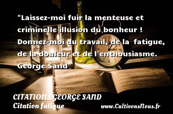 Citations George Sand - Citation fatigue - Laissez-moi fuir la menteuse et criminelle illusion du bonheur ! Donnez-moi du travail, de la fatigue, de la douleur et de l enthousiasme.   George Sand   Une citation sur la fatigue CITATIONS GEORGE SAND