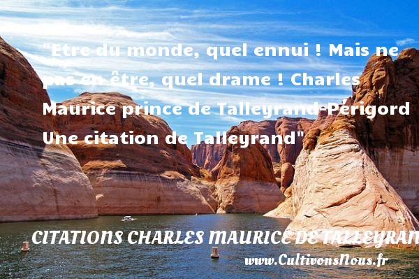 Etre du monde, quel ennui ! Mais ne pas en être, quel drame !  Charles Maurice prince de Talleyrand-Périgord  Une  citation  de Talleyrand CITATIONS CHARLES MAURICE DE TALLEYRAND - Citation monde