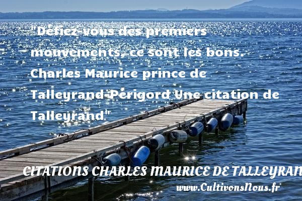 Défiez-vous des premiers mouvements, ce sont les bons.  Charles Maurice prince de Talleyrand-Périgord  Une  citation  de Talleyrand CITATIONS CHARLES MAURICE DE TALLEYRAND - Citation mouvement