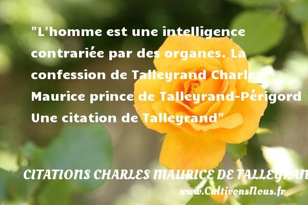 L homme est une intelligence contrariée par des organes.  La confession de Talleyrand  Charles Maurice prince de Talleyrand-Périgord  Une  citation  de Talleyrand CITATIONS CHARLES MAURICE DE TALLEYRAND - Citations - Citations Charles Maurice de Talleyrand - Citation intelligence