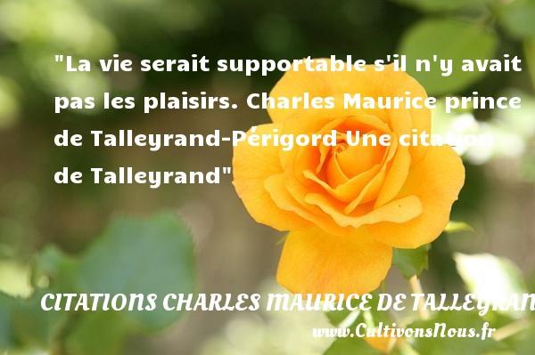 La vie serait supportable s il n y avait pas les plaisirs.  Charles Maurice prince de Talleyrand-Périgord  Une  citation  de Talleyrand CITATIONS CHARLES MAURICE DE TALLEYRAND