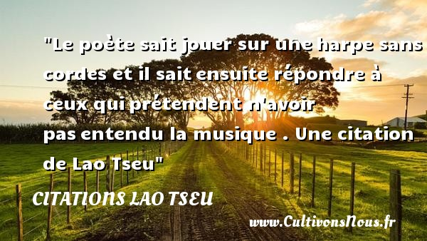 Citations Lao Tseu - Citation jouer - Le poète sait jouer sur uneharpe sans cordes et il saitensuite répondre à ceux quiprétendent n avoir pasentendu la musique .  Une  citation  de Lao Tseu CITATIONS LAO TSEU