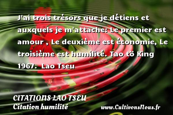 J ai trois trésors que je détiens et auxquels je m attache: Le premier est amour , Le deuxième est économie, Le troisième est humilité.  Tao tö King 1967. Lao Tseu CITATIONS LAO TSEU - Citation humilité