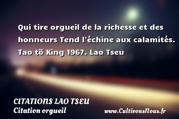 Citations Lao Tseu - Citation orgueil - Qui tire orgueil de la richesse et des honneurs Tend l échine aux calamités.  Tao tö King 1967. Lao Tseu CITATIONS LAO TSEU