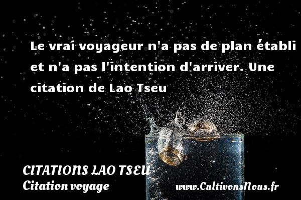 Le vrai voyageur n a pas de plan établi et n a pas l intention d arriver.  Une  citation  de Lao Tseu CITATIONS LAO TSEU - Citation voyage