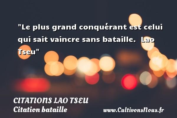 Le plus grand conquérant est celui qui sait vaincre sans bataille.   Lao Tseu   Une citation sur bataille CITATIONS LAO TSEU