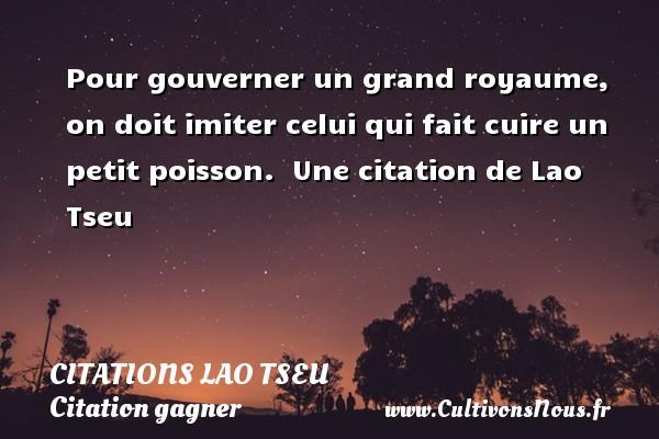 Citations Lao Tseu - Citation gagner - Pour gouverner un grand royaume, on doit imiter celui qui fait cuire un petit poisson.   Une  citation  de Lao Tseu CITATIONS LAO TSEU