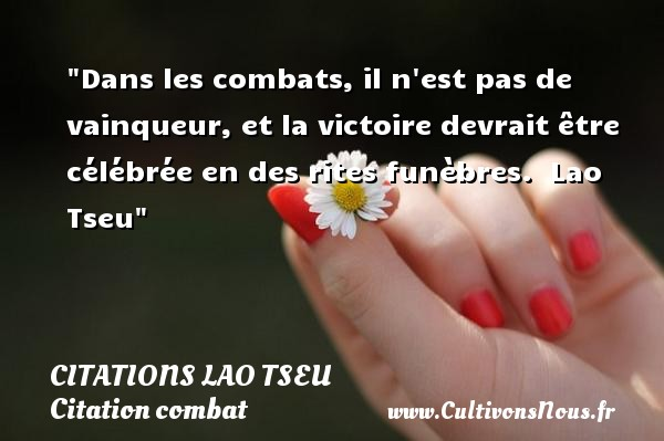 Dans les combats, il n est pas de vainqueur, et la victoire devrait être célébrée en des rites funèbres.   Lao Tseu   Une citation sur le combat CITATIONS LAO TSEU
