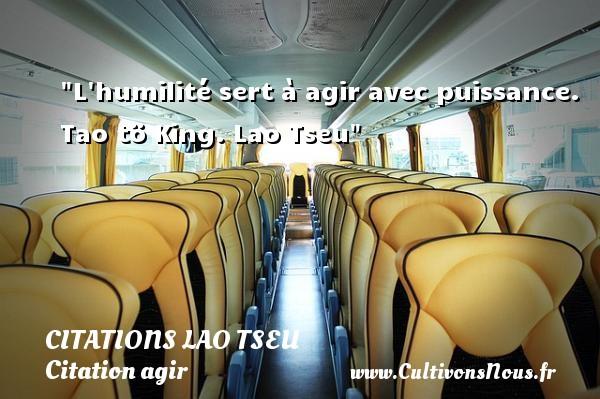 Citations Lao Tseu - Citation agir - L humilité sert à agir avec puissance.  Tao tö King. Lao Tseu   Une citation agir CITATIONS LAO TSEU