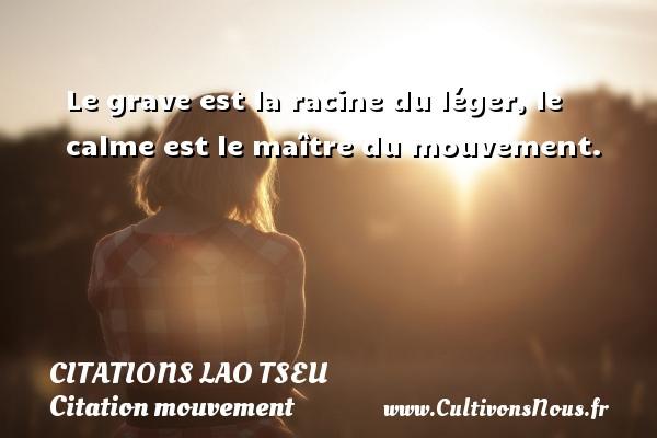 Le grave est la racine du léger, le calme est le maître du mouvement.   Une citation de Lao Tseu CITATIONS LAO TSEU - Citation mouvement