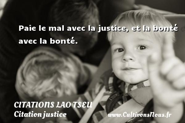 Paie le mal avec la justice, et la bonté avec la bonté.   Une citation de Lao Tseu CITATIONS LAO TSEU - Citation justice
