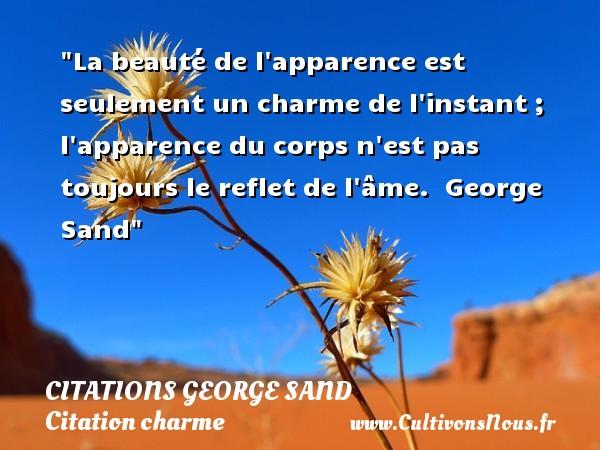 Citations George Sand - Citation charme - La beauté de l apparence est seulement un charme de l instant ; l apparence du corps n est pas toujours le reflet de l âme.   George Sand   Une citation sur le charme CITATIONS GEORGE SAND