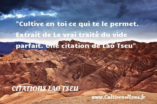 Cultive en toi ce qui te le permet.   Extrait de Le vrai traité du vide parfait. Une  citation  de Lao Tseu CITATIONS LAO TSEU