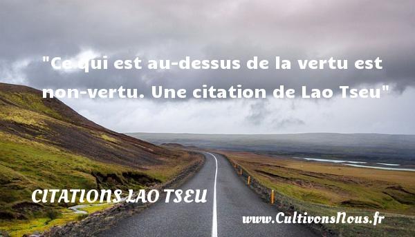 Ce qui est au-dessus de la vertu est non-vertu.  Une  citation  de Lao Tseu CITATIONS LAO TSEU