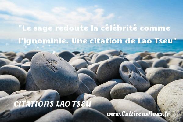 Le sage redoute la célébrité comme l ignominie.  Une  citation  de Lao Tseu CITATIONS LAO TSEU