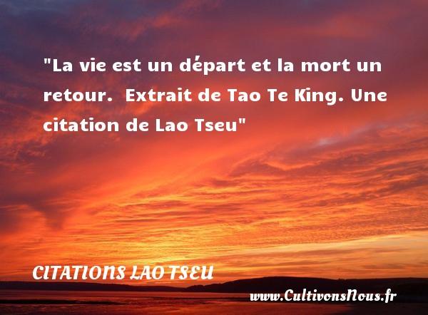 La vie est un départ et la mort un retour.   Extrait de Tao Te King. Une  citation  de Lao Tseu CITATIONS LAO TSEU