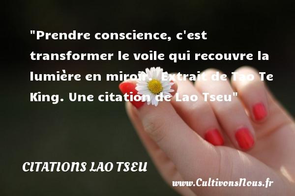 Prendre conscience, c est transformer le voile qui recouvre la lumière en miroir.   Extrait de Tao Te King. Une  citation  de Lao Tseu CITATIONS LAO TSEU