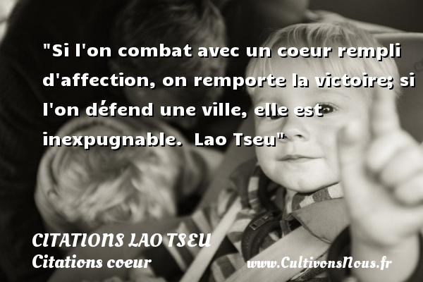 Si l on combat avec un coeur rempli d affection, on remporte la victoire; si l on défend une ville, elle est inexpugnable.   Lao Tseu   Une citation sur le coeur CITATIONS LAO TSEU - Citation ville - Citations coeur