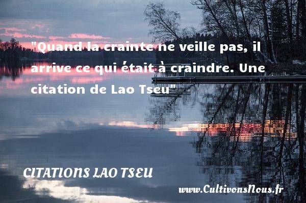 Citations Lao Tseu - Citation crainte - Quand la crainte ne veille pas, il arrive ce qui était à craindre.   Lao Tseu   Une citation sur la crainte CITATIONS LAO TSEU