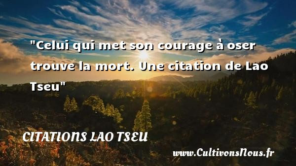 Citations Lao Tseu - Citation courage - Celui qui met son courage à oser trouve la mort.   Lao Tseu   Une citation sur le courage CITATIONS LAO TSEU
