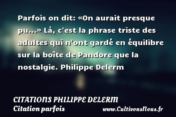 Citations Philippe Delerm - Citation parfois - Parfois on dit: «On aurait presque pu...» Là, c est la phrase triste des adultes qui n ont gardé en équilibre sur la boîte de Pandore que la nostalgie.  Philippe Delerm   CITATIONS PHILIPPE DELERM